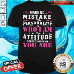 Pretty Make No Mistake My Personality Is Who I Am My Attitude Depends On Who You Are Shirt