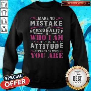 Pretty Make No Mistake My Personality Is Who I Am My Attitude Depends On Who You Are Sweatshirt