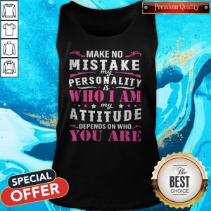 Pretty Make No Mistake My Personality Is Who I Am My Attitude Depends On Who You Are Tank Top