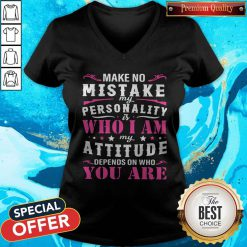 Pretty Make No Mistake My Personality Is Who I Am My Attitude Depends On Who You Are V-neck