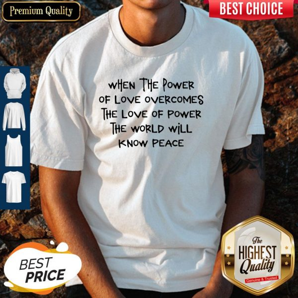 Pretty When The Power Of Love Overcomes The Love Of Power The World Will Know Peace Shirt