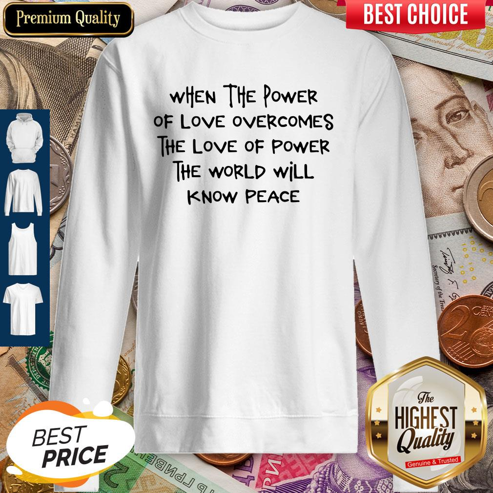 Pretty When The Power Of Love Overcomes The Love Of Power The World Will Know Peace Sweatshirt