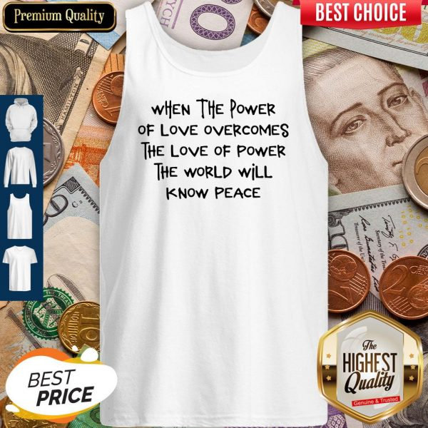 Pretty When The Power Of Love Overcomes The Love Of Power The World Will Know Peace Tank Top
