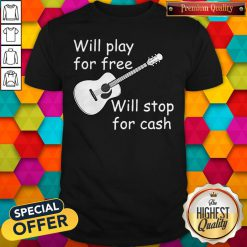Pretty Will Play For Free Will Stop For Cash Shirt