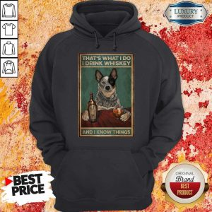 Top Cattle Dog That's What I Do I Drink Whiskey And I Know Things Hoodie