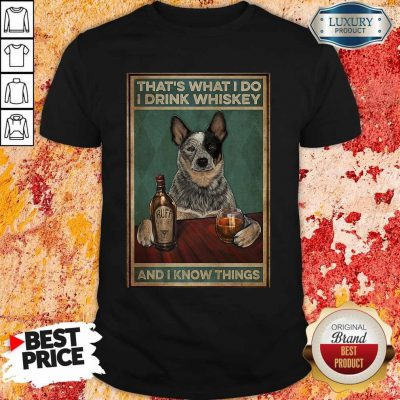 Top Cattle Dog That's What I Do I Drink Whiskey And I Know Things Shirt