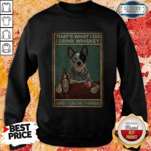 Top Cattle Dog That's What I Do I Drink Whiskey And I Know Things SweatshirtTop Cattle Dog That's What I Do I Drink Whiskey And I Know Things Sweatshirt