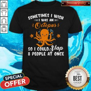 Top Sometimes I Wish I Was An Octopus So I Could Slap 8 People At Once Shirt