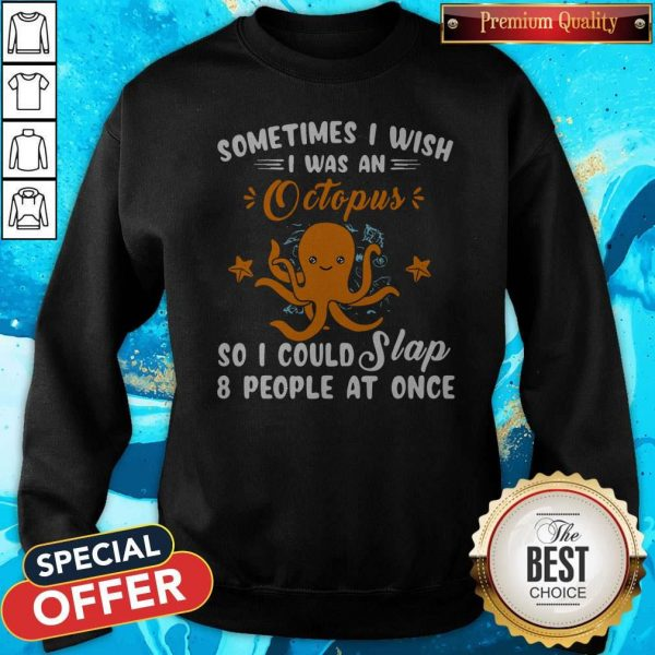 Top Sometimes I Wish I Was An Octopus So I Could Slap 8 People At Once Sweatshirt
