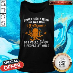 Top Sometimes I Wish I Was An Octopus So I Could Slap 8 People At Once Tank Top