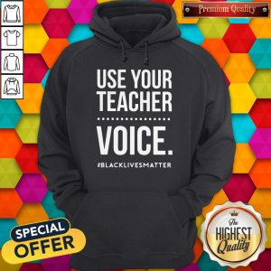 Top Use Your Teacher Voice #Blacklivesmatter Hoodie