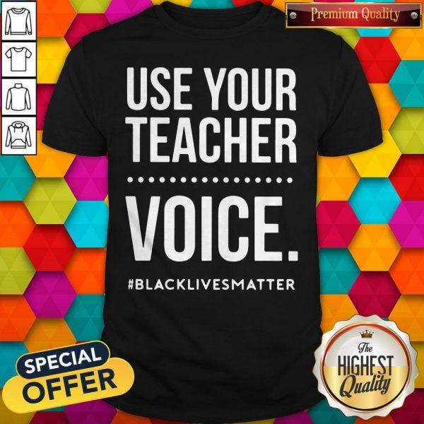 Top Use Your Teacher Voice #Blacklivesmatter Shirt