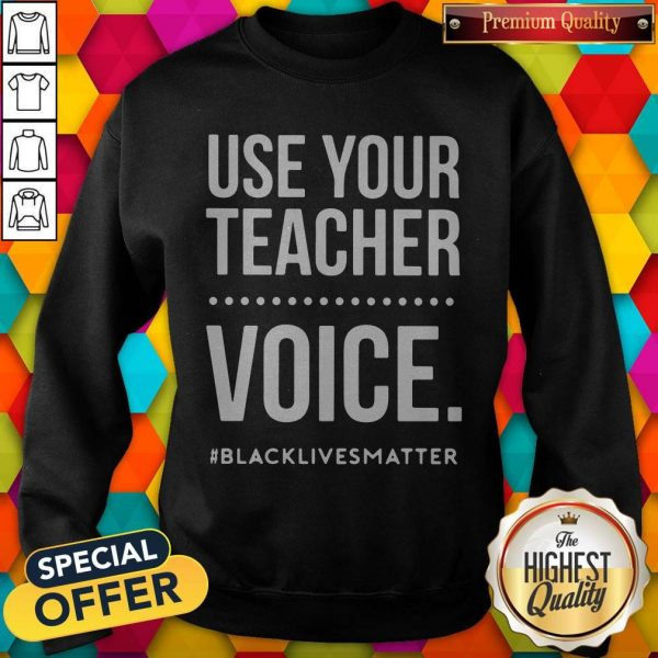 Top Use Your Teacher Voice #Blacklivesmatter Sweatshirt