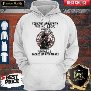 Top You Can't Argue With Viking Logic Because It's Usually Backed Up With An Axe Hoodie