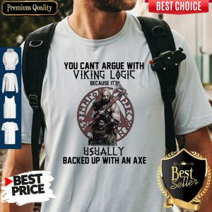 Top You Can't Argue With Viking Logic Because It's Usually Backed Up With An Axe Shirt