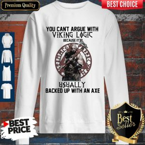 Top You Can't Argue With Viking Logic Because It's Usually Backed Up With An Axe Sweatshirt