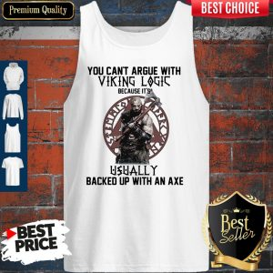 Top You Can't Argue With Viking Logic Because It's Usually Backed Up With An Axe Tank Top