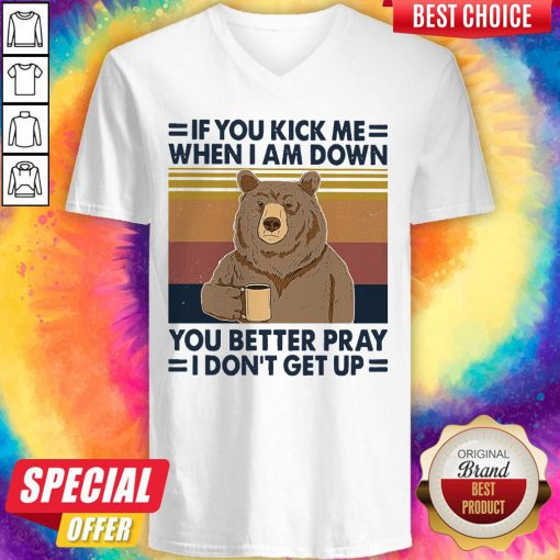 Good Bear Drinking Coffee If You Kick Me When I Am Down You Better Pray I Don't Get Up Vintage V-neck