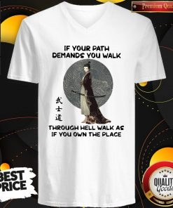 Good Samurai Warrior If Your Path Demands You Walk Through Hell Walk As If You Own The Place V-neck