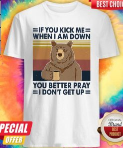 Good Bear Drinking Coffee If You Kick Me When I Am Down You Better Pray I Don't Get Up Vintage Shirt