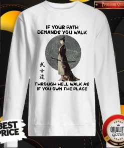 Good Samurai Warrior If Your Path Demands You Walk Through Hell Walk As If You Own The Place Sweatshirt