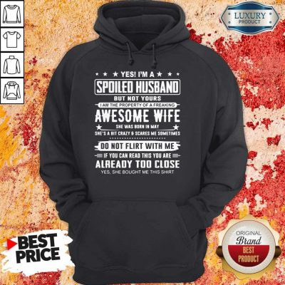 Good Yes I'm A Spoiled Husband But Not Yours Awesome Wife Do Not Flirt With Me Already Too Close Hoodie