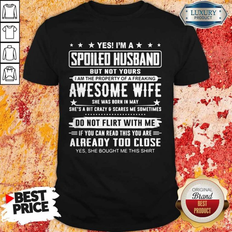 Good Yes I'm A Spoiled Husband But Not Yours Awesome Wife Do Not Flirt With Me Already Too Close Shirt