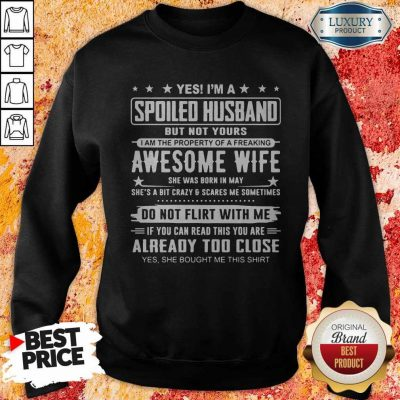 Good Yes I'm A Spoiled Husband But Not Yours Awesome Wife Do Not Flirt With Me Already Too Close Sweatshirt