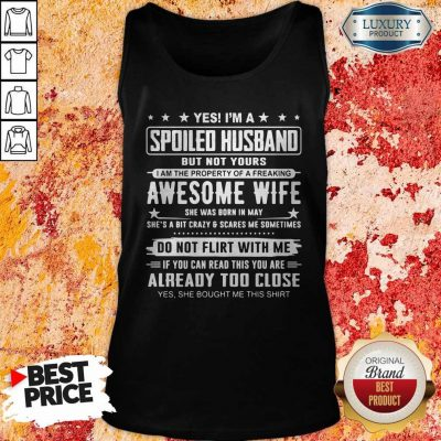 Good Yes I'm A Spoiled Husband But Not Yours Awesome Wife Do Not Flirt With Me Already Too Close Tank Top