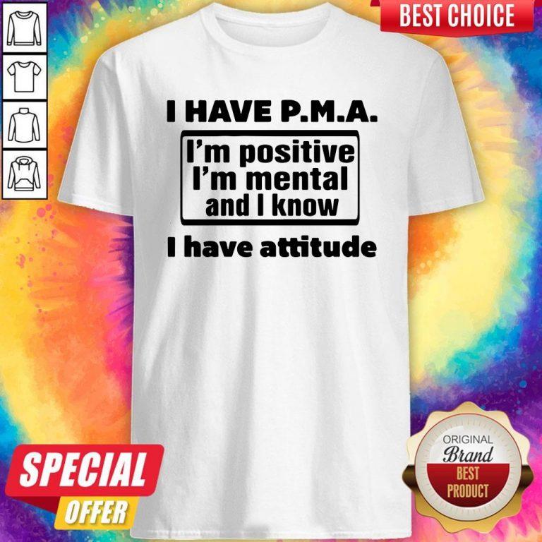 Awesome I Have Pma I'm Positive I'm Mental And I Know I Have Attitude Shirt