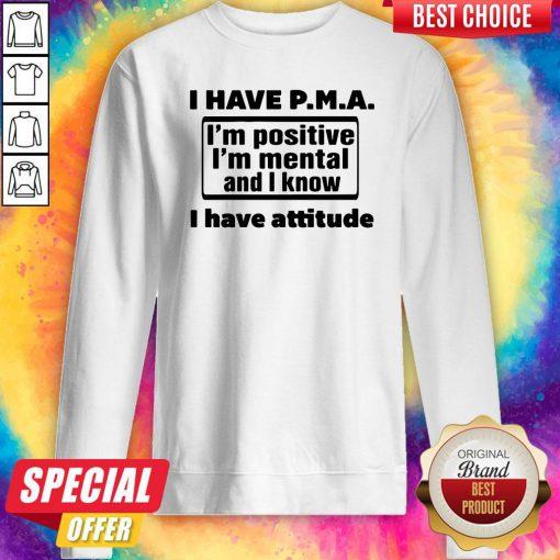 Awesome I Have Pma I'm Positive I'm Mental And I Know I Have Attitude Sweatshirt