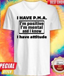 Awesome I Have Pma I'm Positive I'm Mental And I Know I Have Attitude V-neck