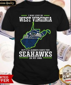 Awesome I May Live In West Virginia But I'll Always Have The Seahawks In My DNA Shirt