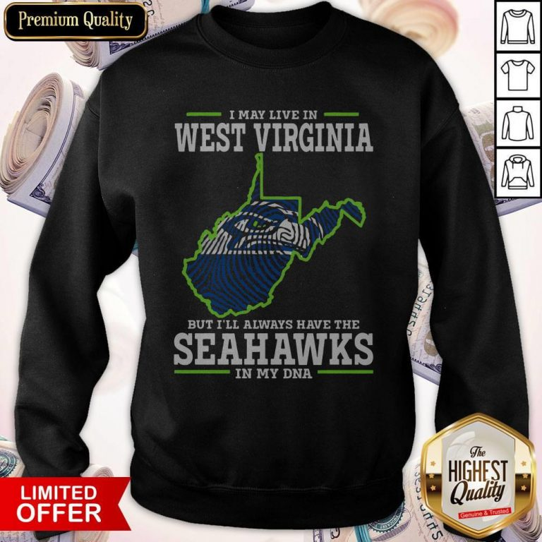 Awesome I May Live In West Virginia But I'll Always Have The Seahawks In My DNA Sweatshirt