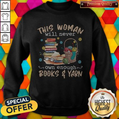 Awesome This Woman Will Never Own Enough Books And Yarn Sweatshirt