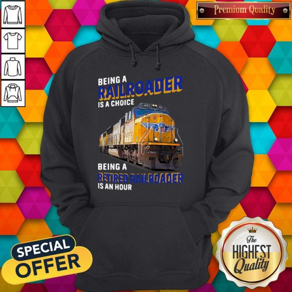 Funny Being Railroader Is A Choice Being A Retired Railroader Is An Hour Hoodie
