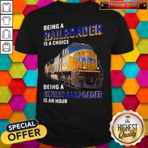Funny Being Railroader Is A Choice Being A Retired Railroader Is An Hour Shirt