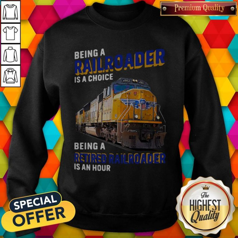 Funny Being Railroader Is A Choice Being A Retired Railroader Is An Hour Sweatshirt