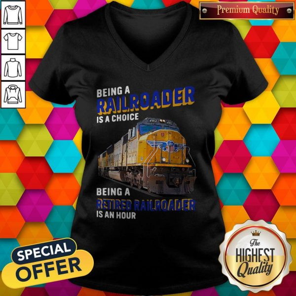 Funny Being Railroader Is A Choice Being A Retired Railroader Is An Hour V-neck