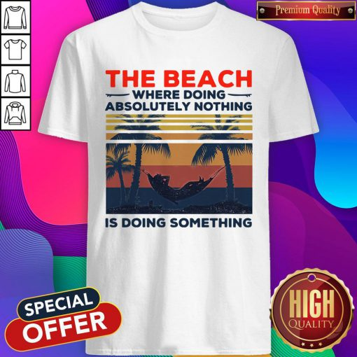 Funny The Beach Where Doing Absolutely Nothing Is Doing Something Vintage Shirt