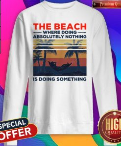 Funny The Beach Where Doing Absolutely Nothing Is Doing Something Vintage Sweatshirt