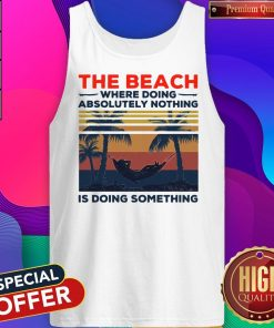 Funny The Beach Where Doing Absolutely Nothing Is Doing Something Vintage Tank Top