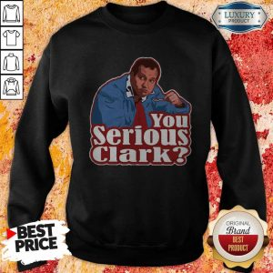 Good Cousin Eddie You Serious Clark Sweatshirt