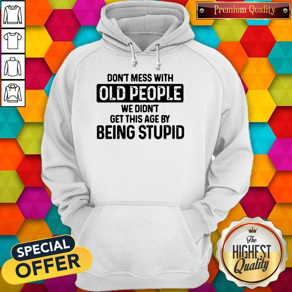 Good Don't Mess With Old People We Didn't Get This Age By Being Stupid Hoodie