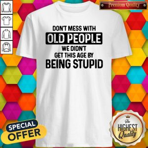Good Don't Mess With Old People We Didn't Get This Age By Being Stupid Shirt