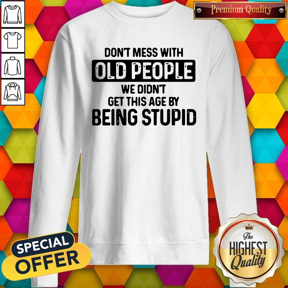 Good Don't Mess With Old People We Didn't Get This Age By Being Stupid Sweatshirt