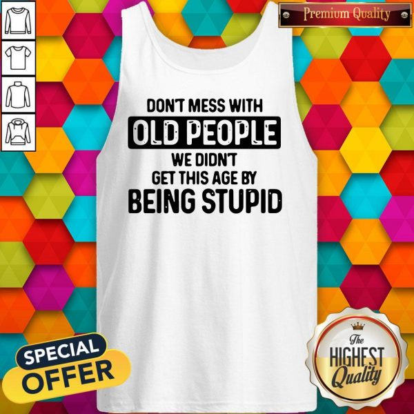 Good Don't Mess With Old People We Didn't Get This Age By Being Stupid Tank Top