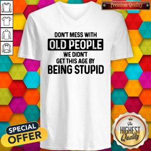 Good Don't Mess With Old People We Didn't Get This Age By Being Stupid V-neck