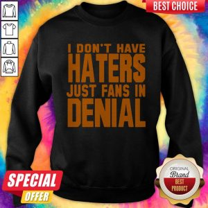 Good I Don't Have Haters Just Fans In Denial Sweatshirt