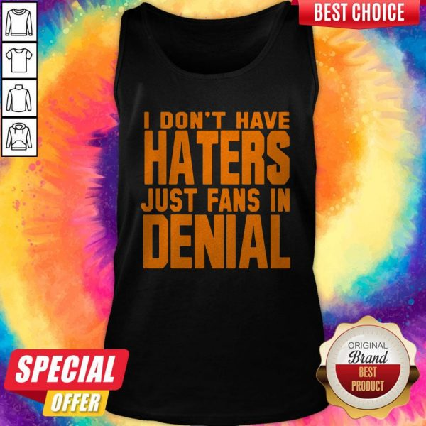 Good I Don't Have Haters Just Fans In Denial Tank Top
